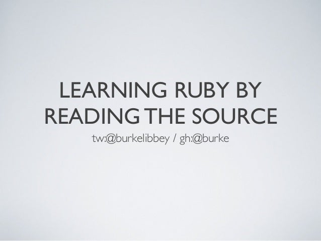 LEARNING RUBY BY READING THE SOURCE tw:@burkelibbey / gh:@burke