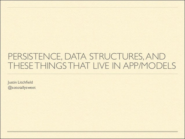 PERSISTENCE, DATA STRUCTURES, AND THESE THINGS THAT LIVE IN APP/MODELS Justin Litchfield	  @sototallysweet