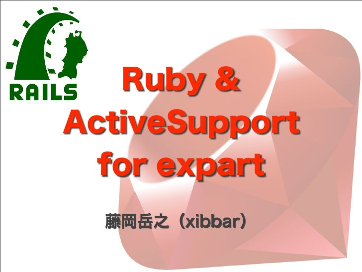 Ruby &ActiveSupport  for expart  藤岡岳之(xibbar)