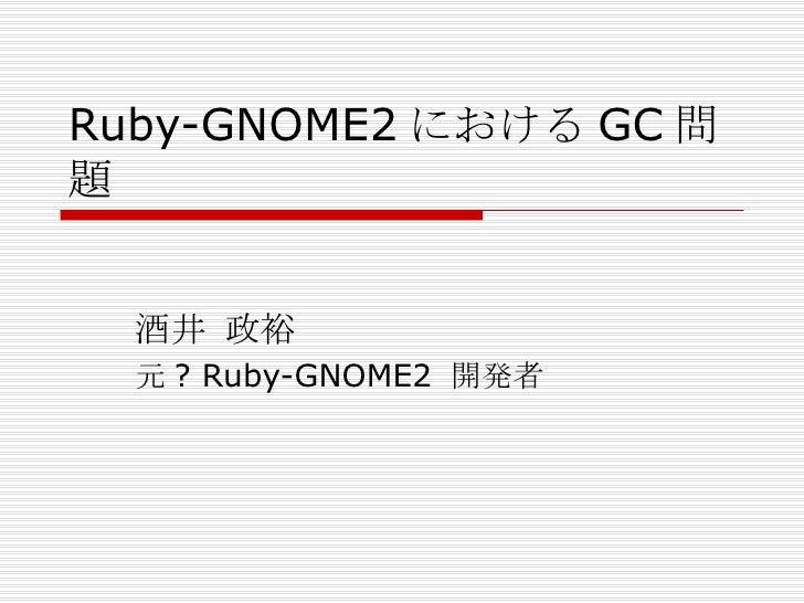 Ruby-GNOME2 における GC 問題 酒井 政裕 元? Ruby-GNOME2 開発者