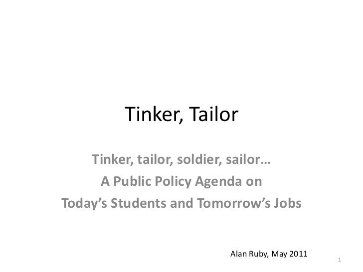 Tinker, Tailor<br />Tinker, tailor, soldier, sailor… <br />A Public Policy Agenda on  <br />Today's Students and Tomorrow'...