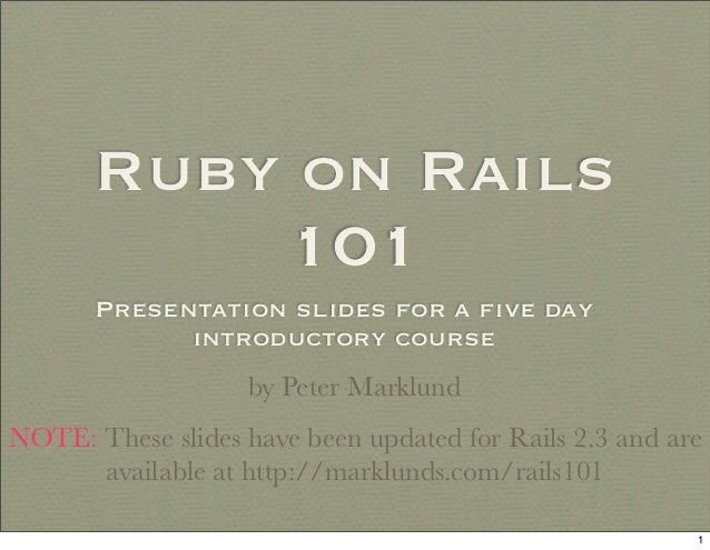 Ruby on Rails           101       Presentation slides for a five day             introductory course                   by P...