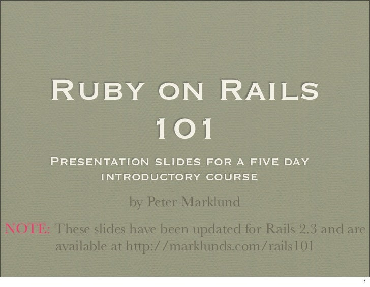 Ruby on Rails            101        Presentation slides for a five day              introductory course                    ...