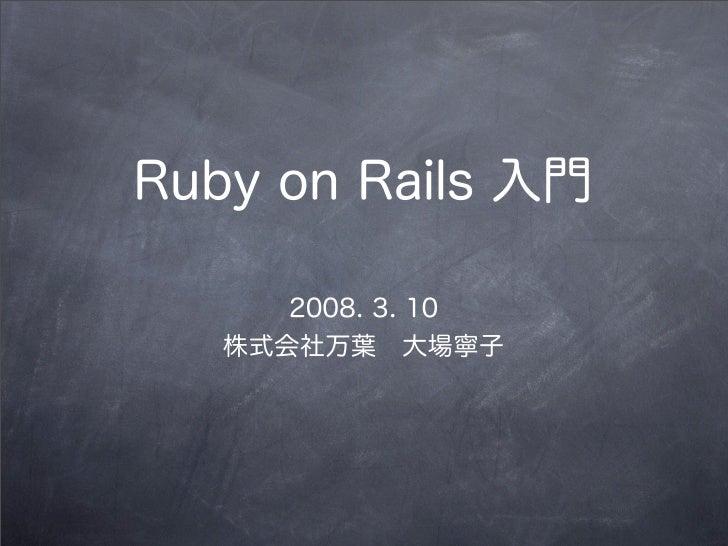 Ruby on Rails 入門      2008. 3. 10   株式会社万葉大場寧子