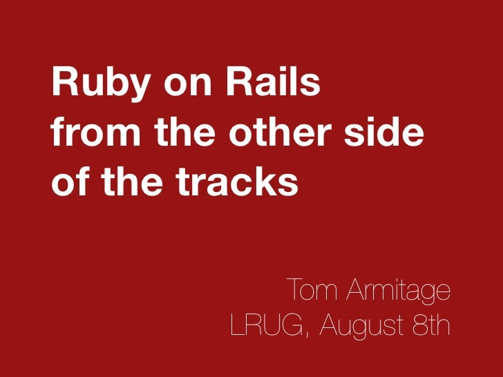 Ruby on Rails from the other side of the tracks              Tom Armitage          LRUG, August 8th