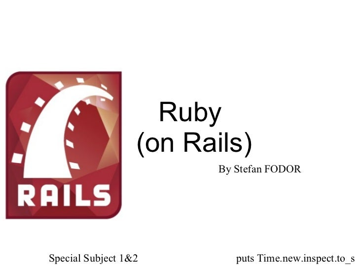 Ruby  (on Rails) By Stefan FODOR Special Subject 1&2 puts Time.new.inspect.to_s