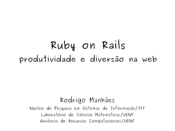 Ruby on Rails     produtividade e diversão na web                       Rodrigo Manhães       Núcleo de Pesquisa em Sistem...