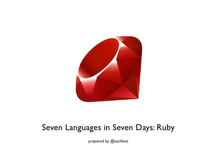 Seven Languages in Seven Days: Ruby            prepared by @zachleat