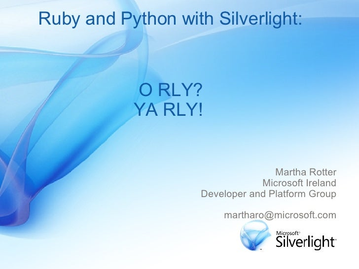 Ruby and Python with Silverlight: Martha Rotter Microsoft Ireland Developer and Platform Group [email_address] O RLY? YA R...