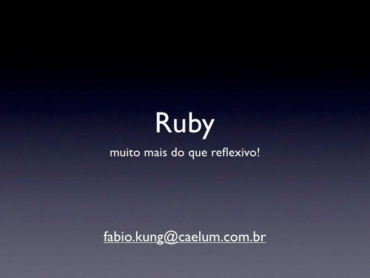 Ruby, muito mais que reflexivo