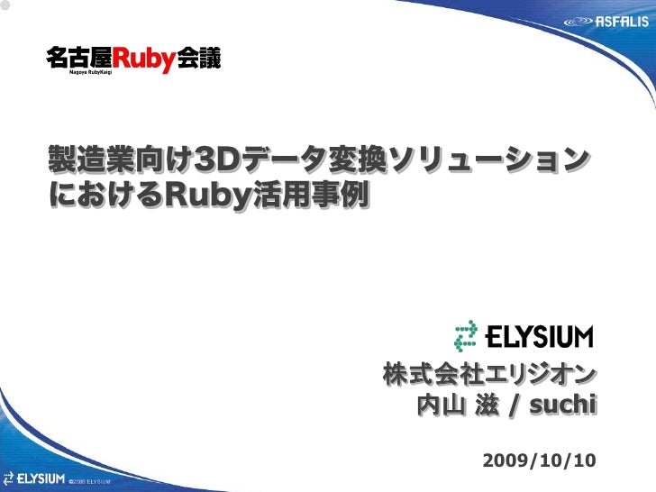 製造業向け3Dデータ変換ソリューション におけるRuby活用事例                株式会社エリジオン             内山 滋 / suchi                   2009/10/10