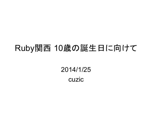 Ruby関西 10歳の誕生日に向けて 2014/1/25 cuzic