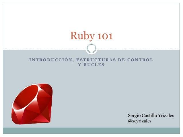 I N T R O D U C C I Ó N , E S T R U C T U R A S D E C O N T R O L Y B U C L E S Ruby 101 Sergio Castillo Yrizales @scyriza...
