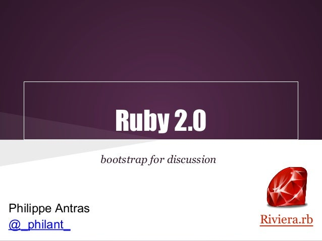 Ruby 2.0                  bootstrap for discussionPhilippe Antras@_philant_                                   Riviera.rb