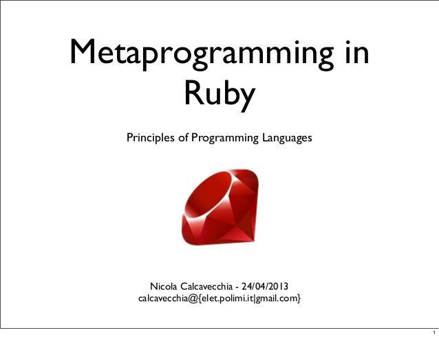 Metaprogramming in Ruby Nicola Calcavecchia - 24/04/2013 calcavecchia@{elet.polimi.it|gmail.com} Principles of Programming...
