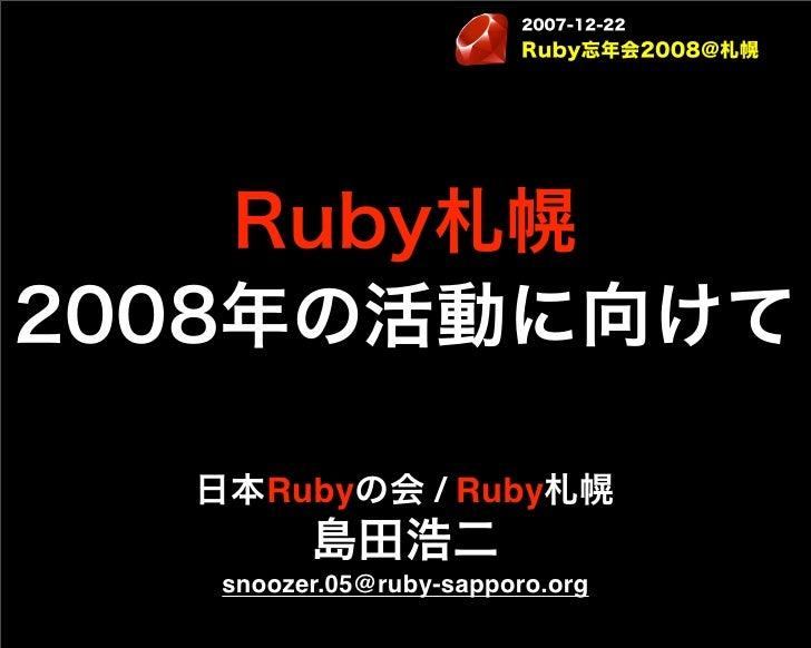 2007-12-22                         Ruby忘年会2008@札幌    Ruby札幌2008年の活動に向けて  日本Rubyの会 / Ruby札幌         島田浩二   snoozer.05@ruby-...