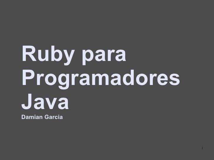 Ruby para Programadores Java Damian Garcia                     1