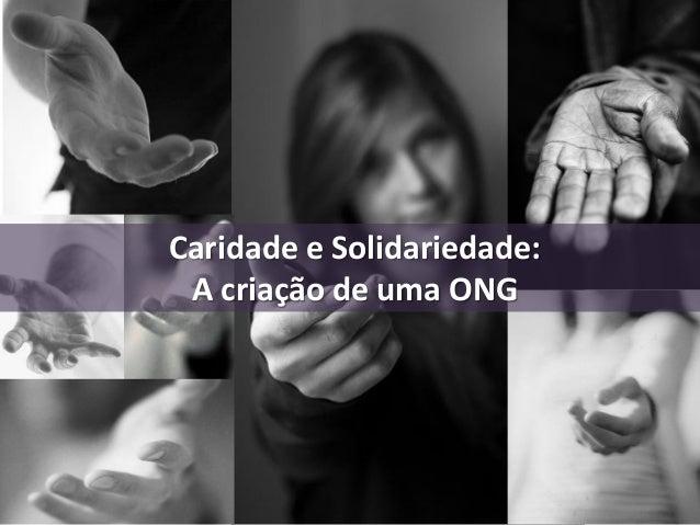 Apresentação de 10 a 15min Caridade e Solidariedade: A criação de uma ONG