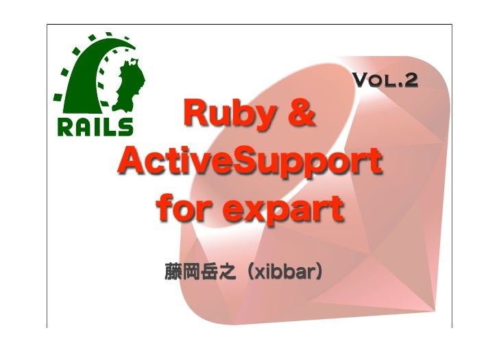 Vol.2   Ruby &ActiveSupport  for expart  藤岡岳之(xibbar)