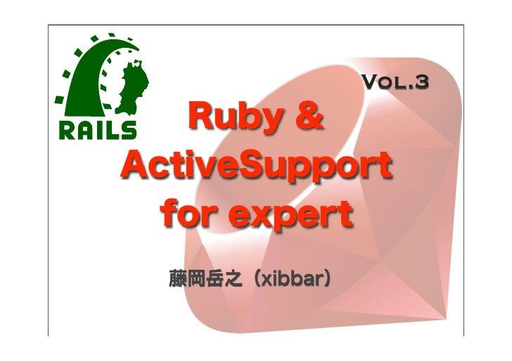 Vol.3   Ruby &ActiveSupport  for expert  藤岡岳之(xibbar)