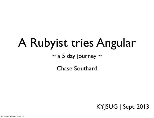 A Rubyist tries Angular Chase Southard KYJSUG | Sept. 2013 ~ a 5 day journey ~ Thursday, September 26, 13
