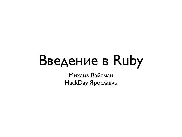 Введение в Ruby    Михаил Вайсман   HackDay Ярославль