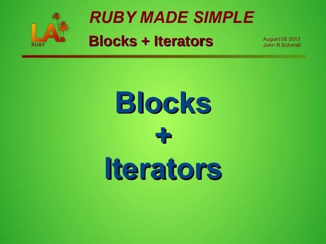 BlocksBlocks ++ IteratorsIterators Blocks + IteratorsBlocks + Iterators RUBY MADE SIMPLE August 08 2013 John R Schmidt