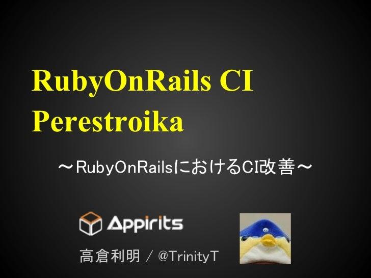 RubyOnRails CIPerestroika 〜RubyOnRailsにおけるCI改善〜   高倉利明 / @TrinityT
