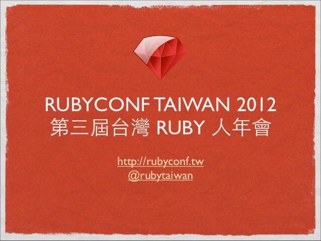 RUBYCONF TAIWAN 2012第三屆台灣 RUBY ⼈人年會      http://rubyconf.tw        @rubytaiwan