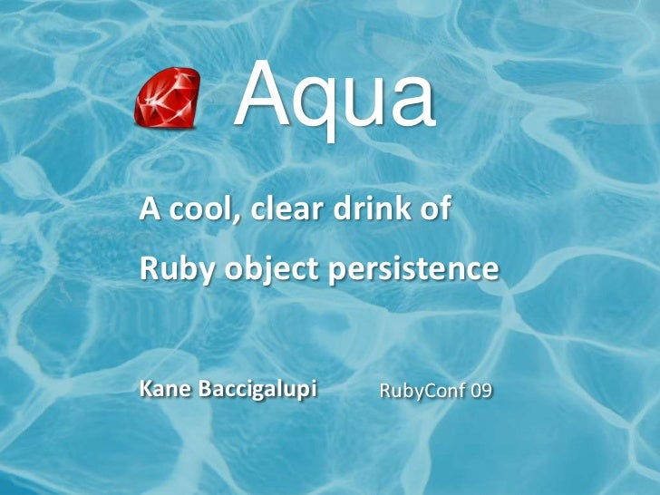 Aqua<br />A cool, clear drink of <br />Ruby object persistence<br />Kane Baccigalupi<br />RubyConf 09<br />