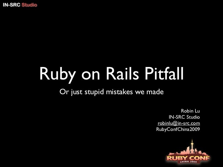 Ruby on Rails Pitfall  Or just stupid mistakes we made                                        Robin Lu                    ...