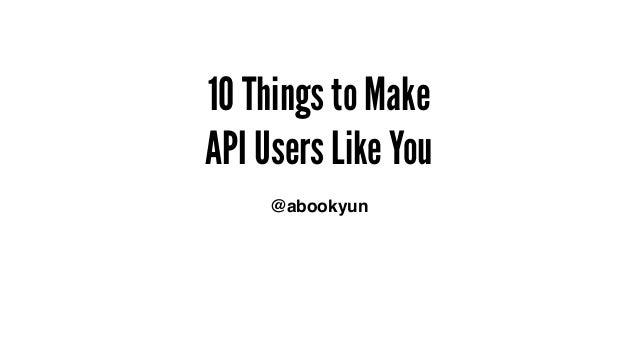 10 Things to Make API Users Like You @abookyun - 我是 David。今天分享的主題是讓 API 使用者喜歡你的 10 件事情。
