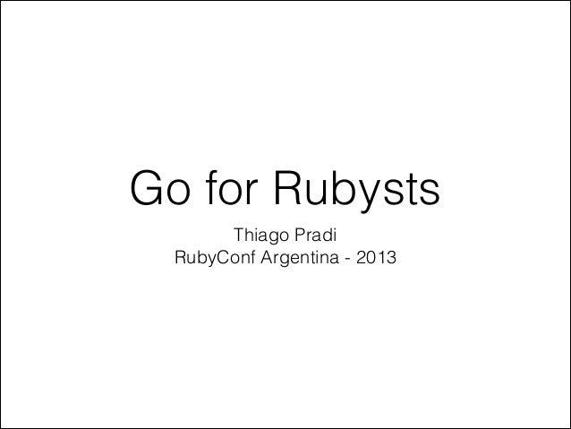 Go for Rubysts Thiago Pradi RubyConf Argentina - 2013