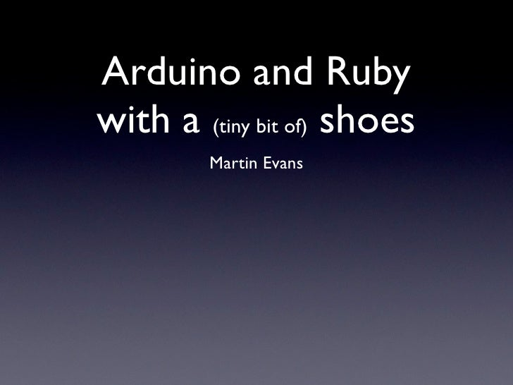 Arduino and Ruby with a (tiny bit of) shoes          Martin Evans
