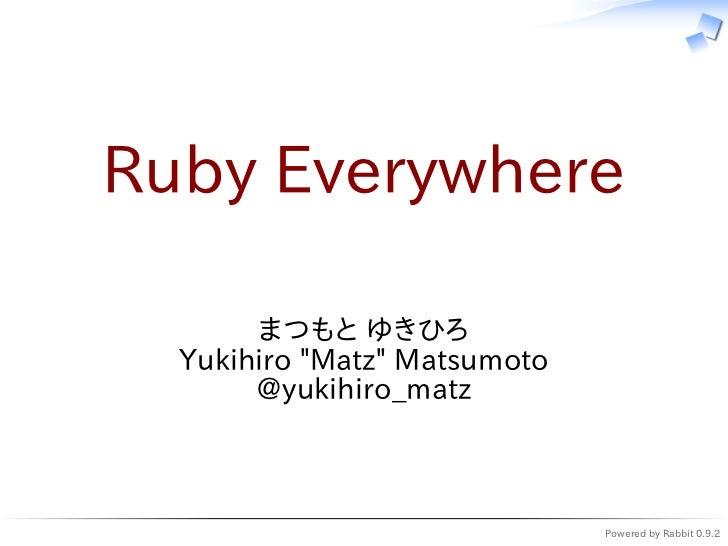 """Ruby Everywhere       まつもと ゆきひろ  Yukihiro """"Matz"""" Matsumoto       @yukihiro_matz                              Powered by Ra..."""