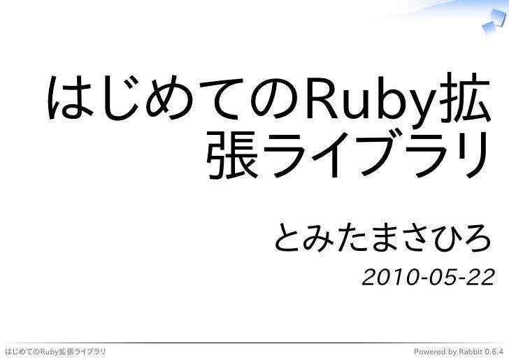 はじめてのRuby拡          張ライブラリ                    とみたまさひろ                      2010-05-22  はじめてのRuby拡張ライブラリ         Powered by...