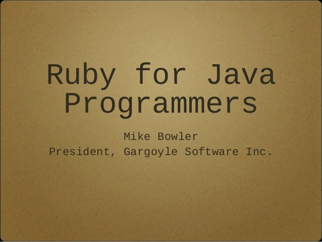 Ruby for Java Programmers Mike Bowler President, Gargoyle Software Inc.