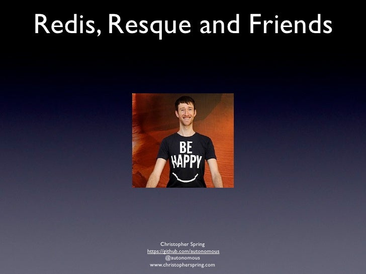 Redis, Resque and Friends               Christopher Spring         https://github.com/autonomous                  @autonom...