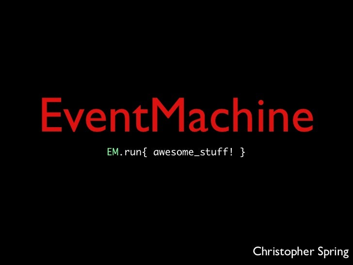 EventMachine  EM.run{ awesome_stuff! }                             Christopher Spring