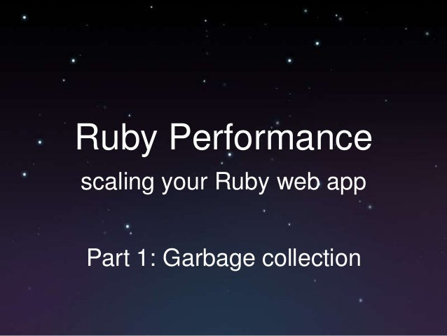 Ruby Performance scaling your Ruby web app Part 1: Garbage collection