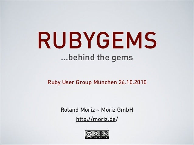 RUBYGEMS ...behind the gems Roland Moriz ~ Moriz GmbH Ruby User Group München 26.10.2010 http://moriz.de/