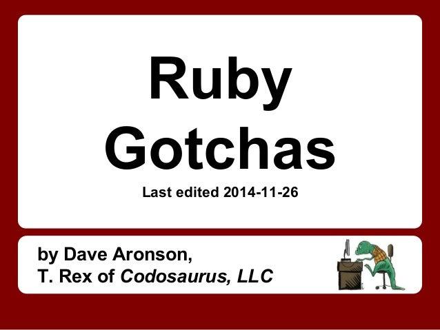 Ruby GotchasLast edited 2014-11-26 by Dave Aronson, T. Rex of Codosaurus, LLC