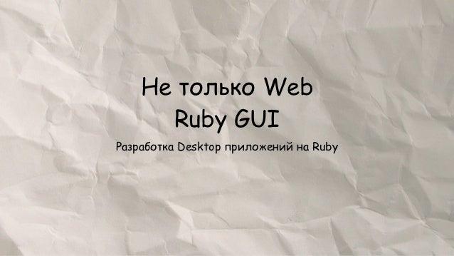 Не только Web      Ruby GUIРазработка Desktop приложений на Ruby
