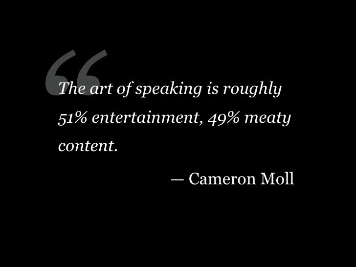 """ The art of speaking is roughly 51% entertainment, 49% meaty content.                — Cameron Moll"