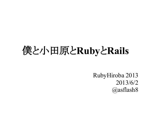 僕と小田原とRubyとRailsRubyHiroba 20132013/6/2@asflash8