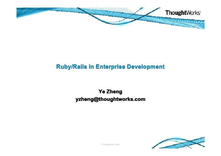 Ruby/Rails in Enterprise Development                 Ye Zheng       yzheng@thoughtworks.com                   © ThoughtWor...
