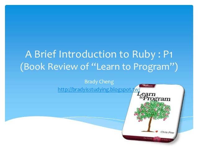 """A Brief Introduction to Ruby : P1(Book Review of """"Learn to Program"""")                    Brady Cheng        http://bradyiss..."""