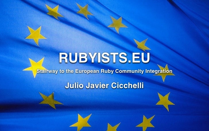RUBYISTS.EU Stairway to the European Ruby Community Integration            Julio Javier Cicchelli