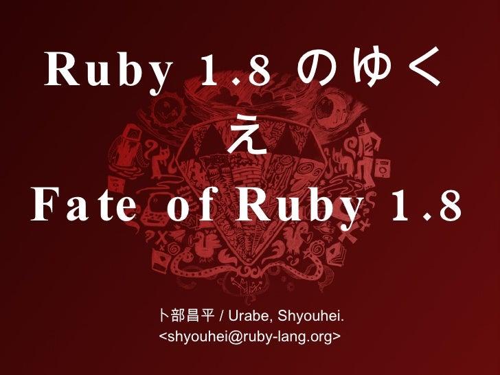 Ruby 1 .8 のゆく          え Fa te o f Ruby 1 .8      卜部昌平 / Urabe, Shyouhei.      <shyouhei@ruby-lang.org>