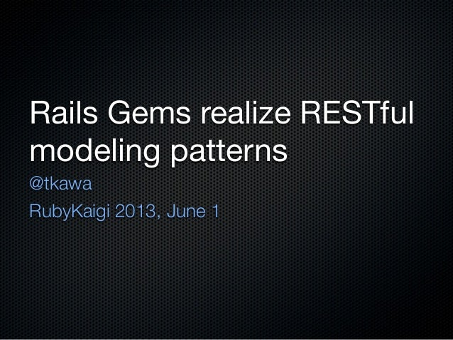 Rails Gems realize RESTfulmodeling patterns@tkawaRubyKaigi 2013, June 1